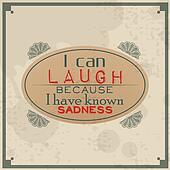 I can laugh because I know sadness